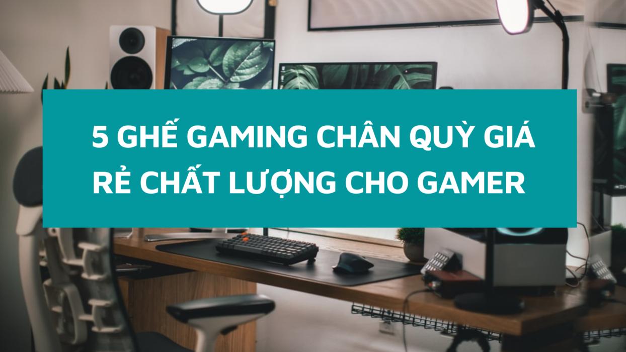 5 ghế chân quỳ gaming rẻ, đảm bảo chất lượng cho game thủ