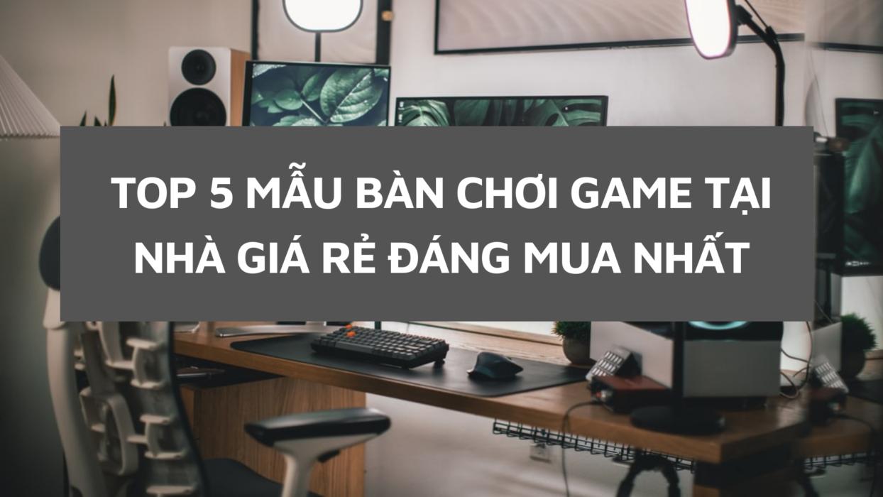 5 MẪU BÀN CHƠI GAME TẠI NHÀ GIÁ RẺ ĐÁNG MUA NHẤT HIỆN NAY