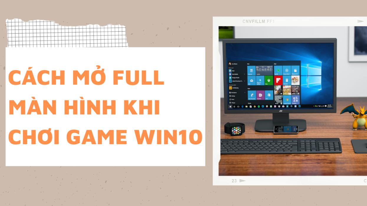 Hướng dẫn cách mở full màn hình khi chơi game Win10